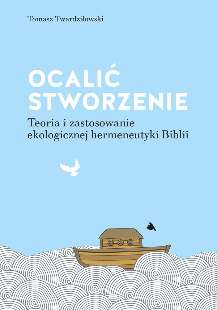 """Tomasz Twardziłowski """"Ocalić stworzenie. Teoria izastosowanie ekologicznej hermeneutyki Biblii"""""""